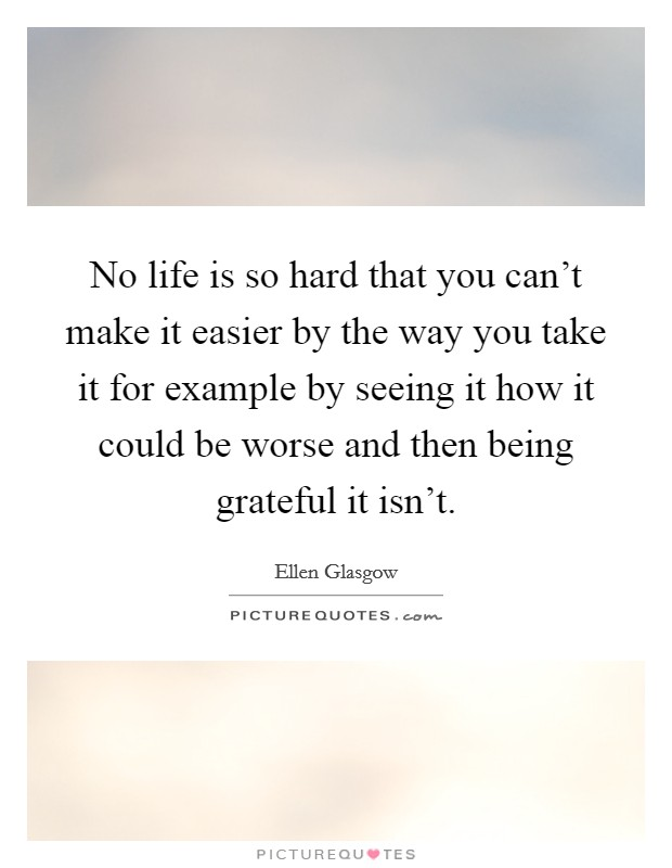 No life is so hard that you can't make it easier by the way you take it for example by seeing it how it could be worse and then being grateful it isn't Picture Quote #1