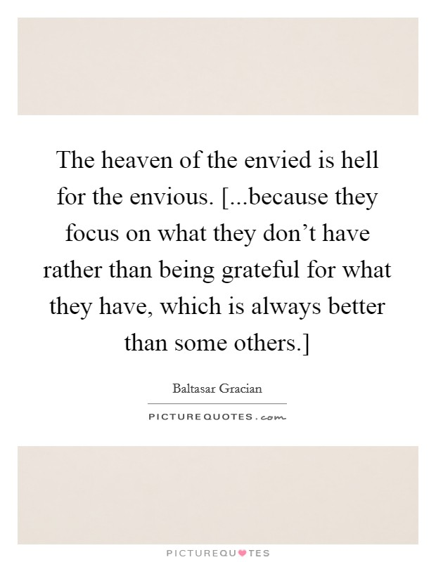 The heaven of the envied is hell for the envious. [...because they focus on what they don't have rather than being grateful for what they have, which is always better than some others.] Picture Quote #1