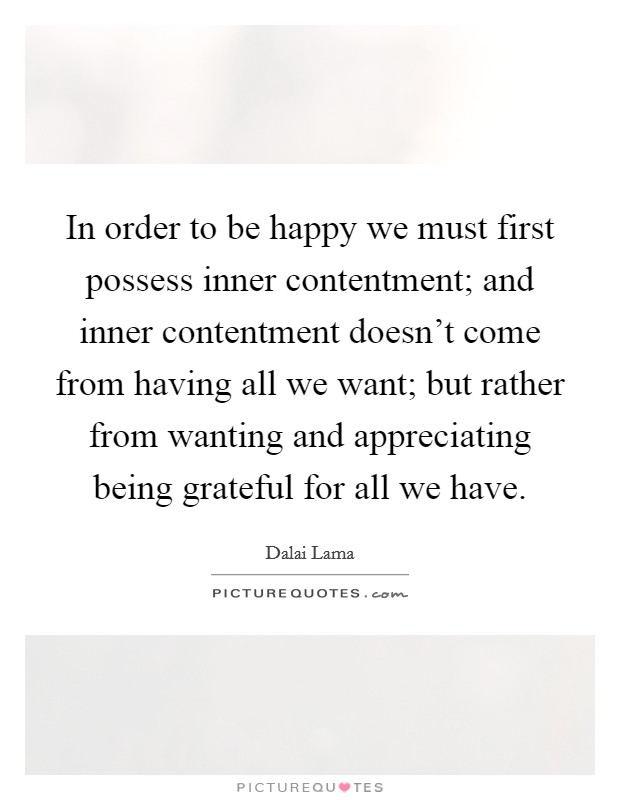 In order to be happy we must first possess inner contentment; and inner contentment doesn't come from having all we want; but rather from wanting and appreciating being grateful for all we have Picture Quote #1