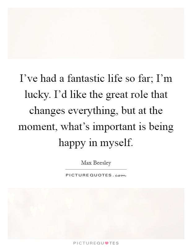 I've had a fantastic life so far; I'm lucky. I'd like the great role that changes everything, but at the moment, what's important is being happy in myself Picture Quote #1
