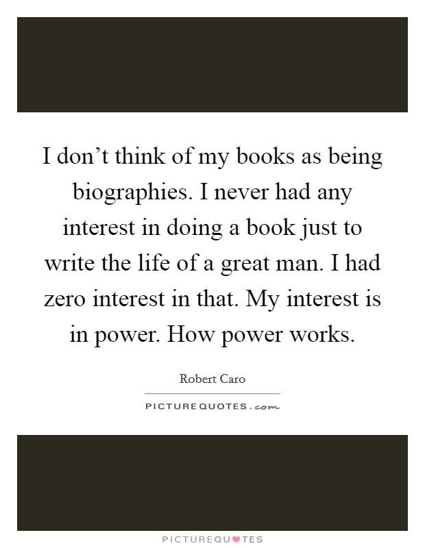 I don't think of my books as being biographies. I never had any interest in doing a book just to write the life of a great man. I had zero interest in that. My interest is in power. How power works Picture Quote #1