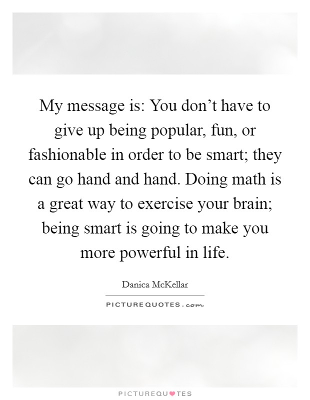 My message is: You don't have to give up being popular, fun, or fashionable in order to be smart; they can go hand and hand. Doing math is a great way to exercise your brain; being smart is going to make you more powerful in life Picture Quote #1