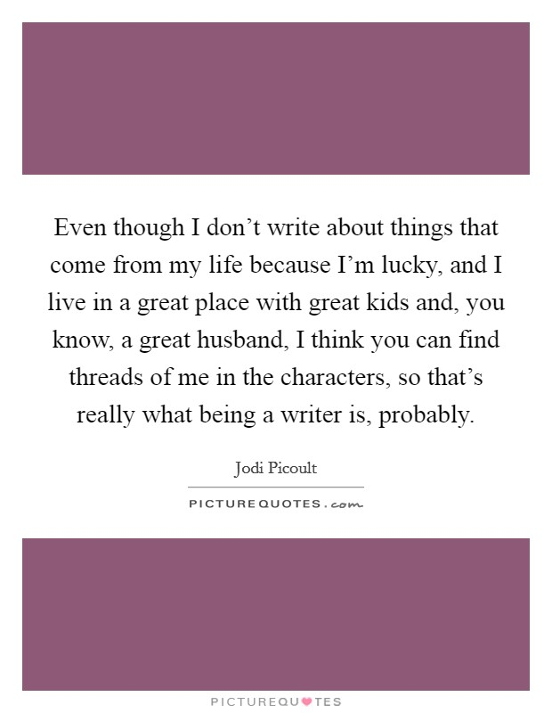 Even though I don't write about things that come from my life because I'm lucky, and I live in a great place with great kids and, you know, a great husband, I think you can find threads of me in the characters, so that's really what being a writer is, probably Picture Quote #1