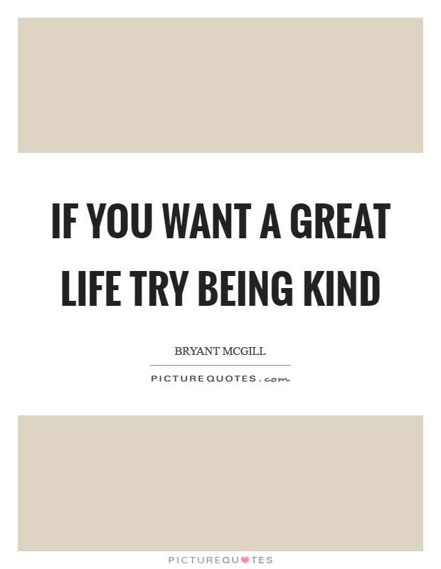 If you want a great life try being kind Picture Quote #1