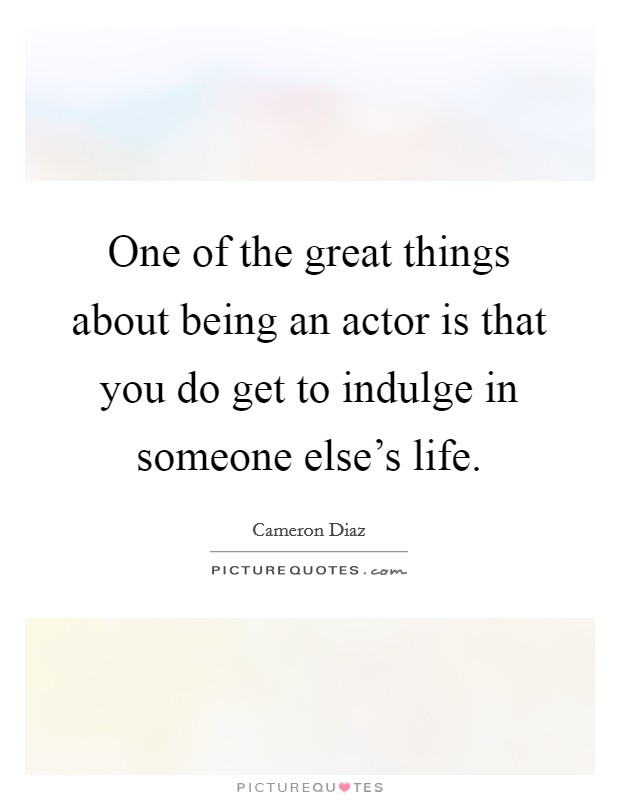 One of the great things about being an actor is that you do get to indulge in someone else's life Picture Quote #1