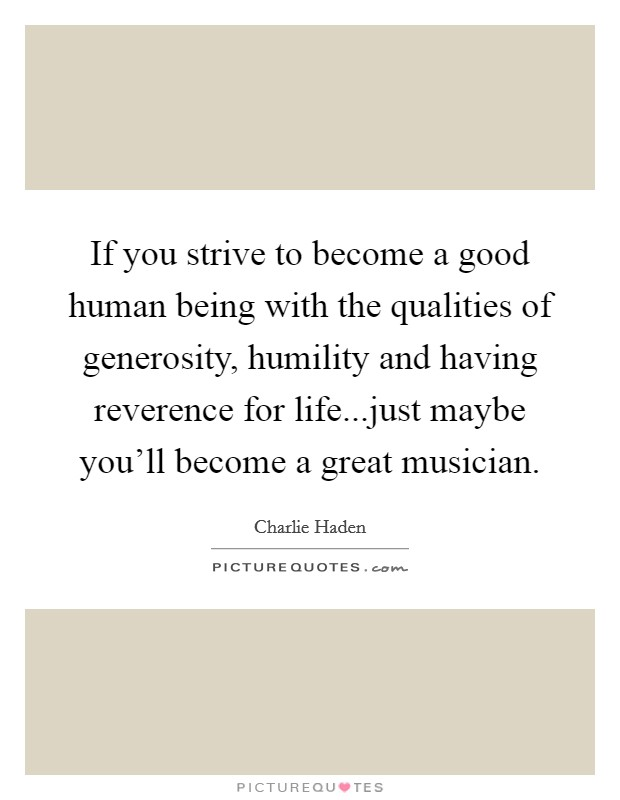 If you strive to become a good human being with the qualities of generosity, humility and having reverence for life...just maybe you'll become a great musician Picture Quote #1