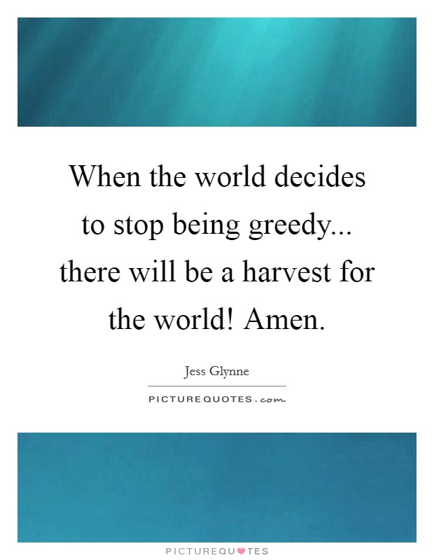 When the world decides to stop being greedy... there will be a harvest for the world! Amen Picture Quote #1