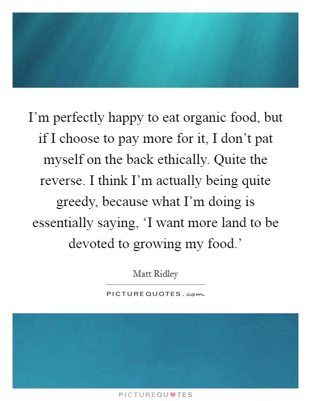 I'm perfectly happy to eat organic food, but if I choose to pay more for it, I don't pat myself on the back ethically. Quite the reverse. I think I'm actually being quite greedy, because what I'm doing is essentially saying, 'I want more land to be devoted to growing my food.' Picture Quote #1
