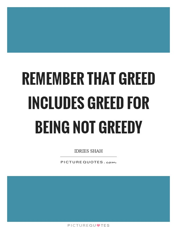 Remember that greed includes greed for being not greedy Picture Quote #1