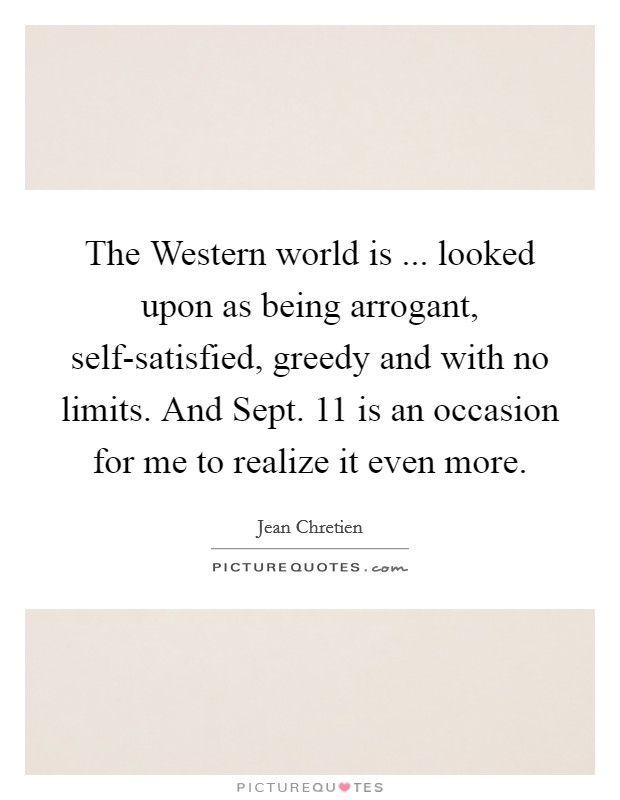 The Western world is ... looked upon as being arrogant, self-satisfied, greedy and with no limits. And Sept. 11 is an occasion for me to realize it even more Picture Quote #1