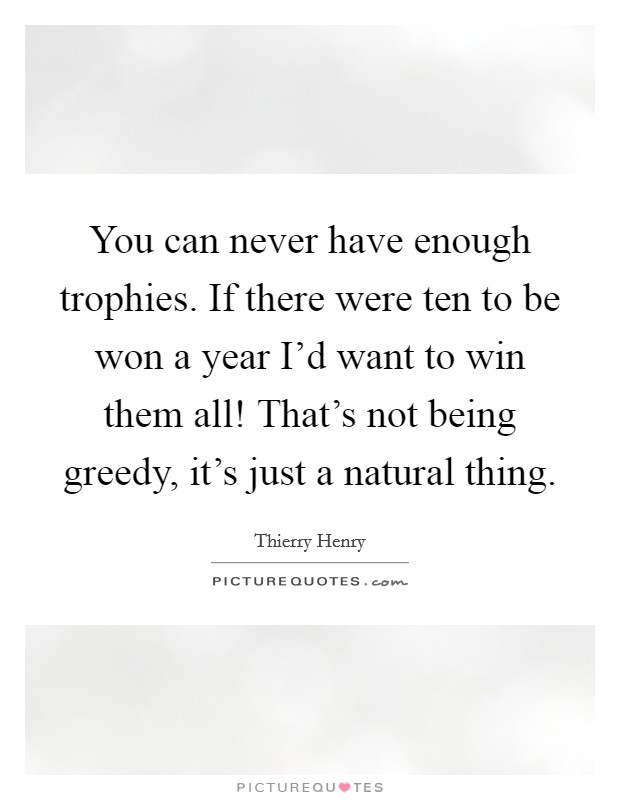 You can never have enough trophies. If there were ten to be won a year I'd want to win them all! That's not being greedy, it's just a natural thing Picture Quote #1