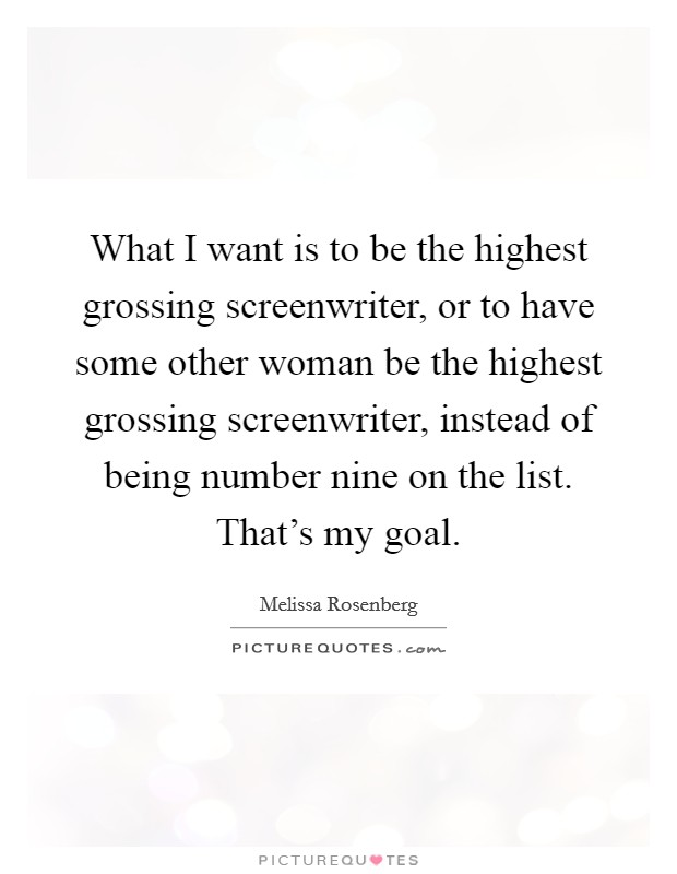 What I want is to be the highest grossing screenwriter, or to have some other woman be the highest grossing screenwriter, instead of being number nine on the list. That's my goal Picture Quote #1
