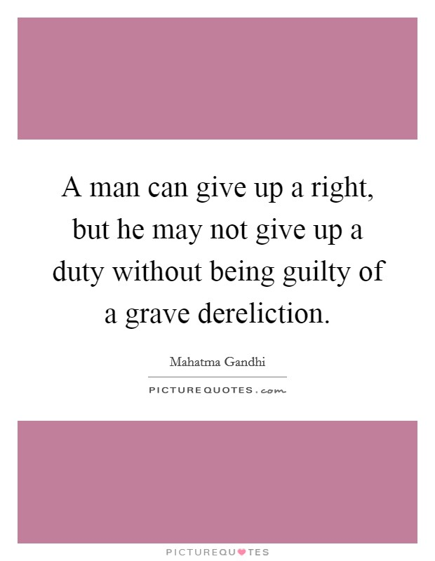 A man can give up a right, but he may not give up a duty without being guilty of a grave dereliction Picture Quote #1