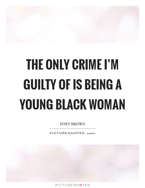 The only crime I'm guilty of is being a young black woman Picture Quote #1
