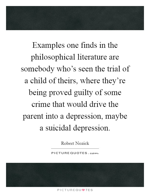 Examples one finds in the philosophical literature are somebody who's seen the trial of a child of theirs, where they're being proved guilty of some crime that would drive the parent into a depression, maybe a suicidal depression Picture Quote #1