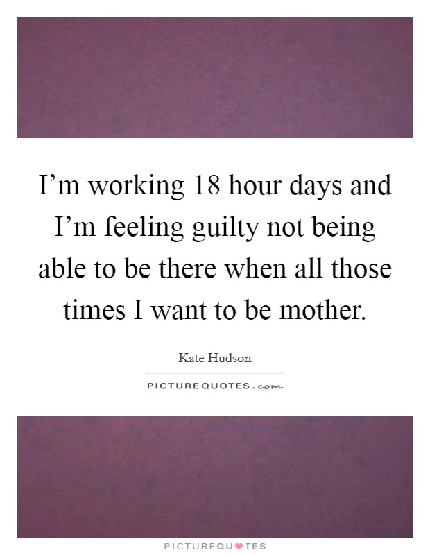 I'm working 18 hour days and I'm feeling guilty not being able to be there when all those times I want to be mother Picture Quote #1