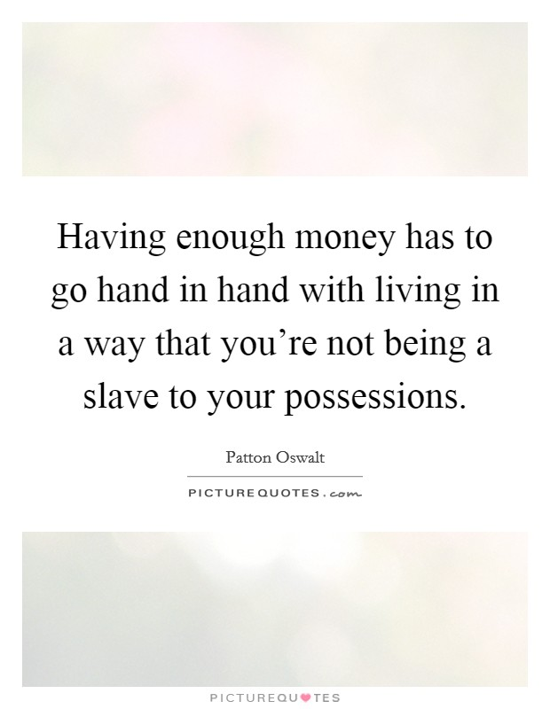 Having enough money has to go hand in hand with living in a way that you're not being a slave to your possessions Picture Quote #1