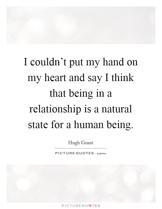 I couldn't put my hand on my heart and say I think that being in a relationship is a natural state for a human being Picture Quote #1
