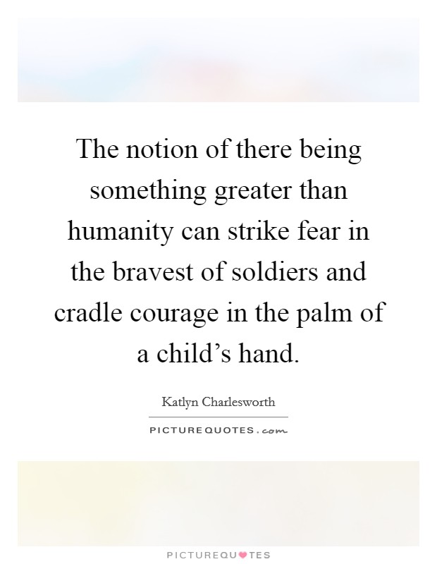 The notion of there being something greater than humanity can strike fear in the bravest of soldiers and cradle courage in the palm of a child's hand Picture Quote #1