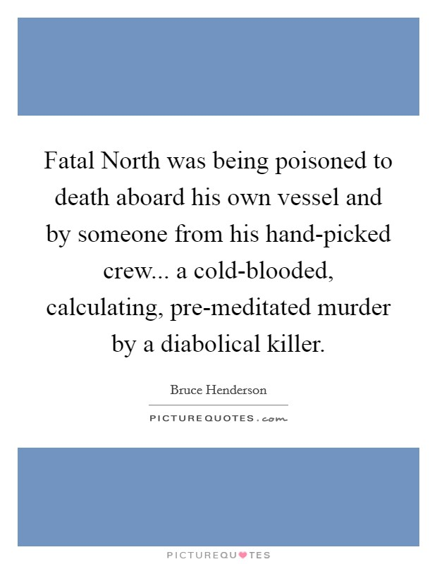 Fatal North was being poisoned to death aboard his own vessel and by someone from his hand-picked crew... a cold-blooded, calculating, pre-meditated murder by a diabolical killer Picture Quote #1