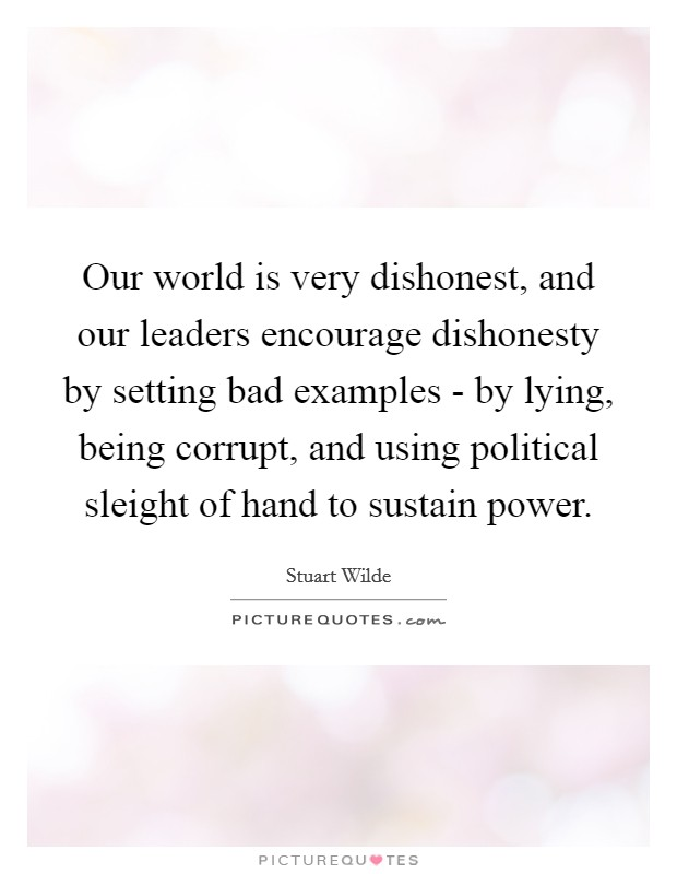 Our world is very dishonest, and our leaders encourage dishonesty by setting bad examples - by lying, being corrupt, and using political sleight of hand to sustain power Picture Quote #1