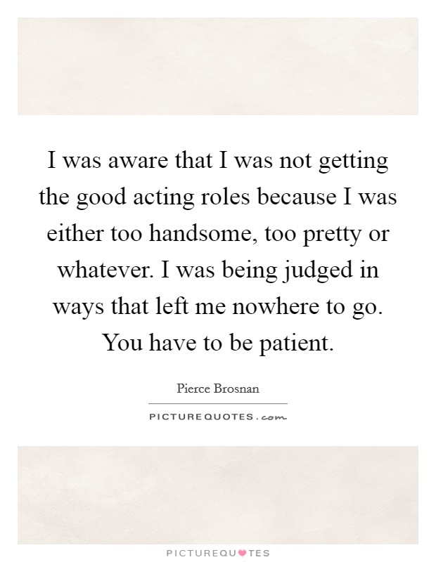 I was aware that I was not getting the good acting roles because I was either too handsome, too pretty or whatever. I was being judged in ways that left me nowhere to go. You have to be patient Picture Quote #1