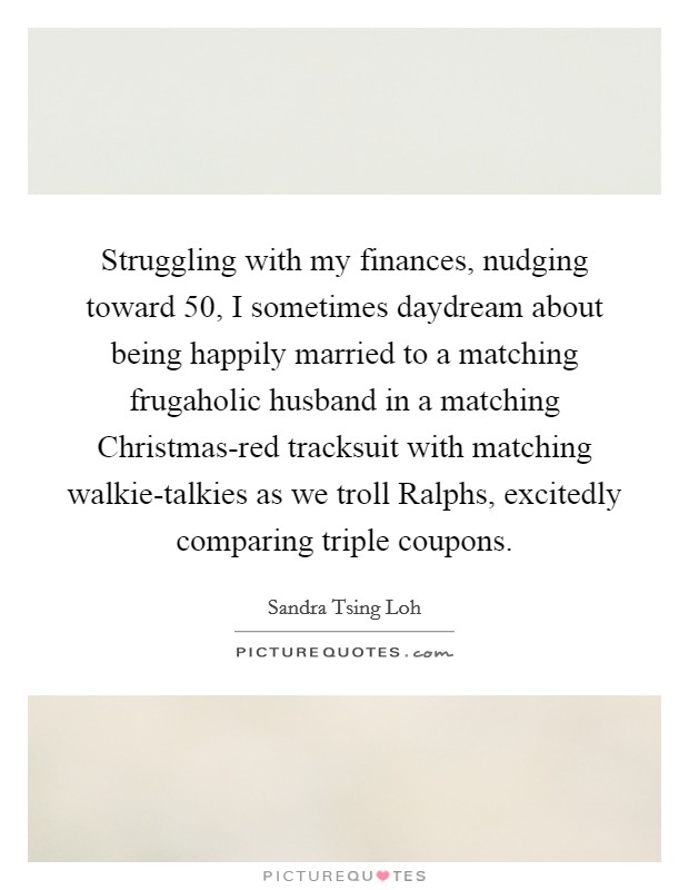 Struggling with my finances, nudging toward 50, I sometimes daydream about being happily married to a matching frugaholic husband in a matching Christmas-red tracksuit with matching walkie-talkies as we troll Ralphs, excitedly comparing triple coupons Picture Quote #1