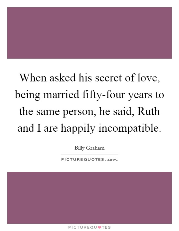 When asked his secret of love, being married fifty-four years to the same person, he said, Ruth and I are happily incompatible Picture Quote #1