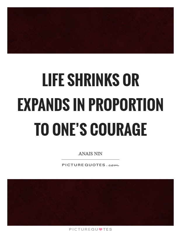 Life shrinks or expands in proportion to one's courage Picture Quote #1