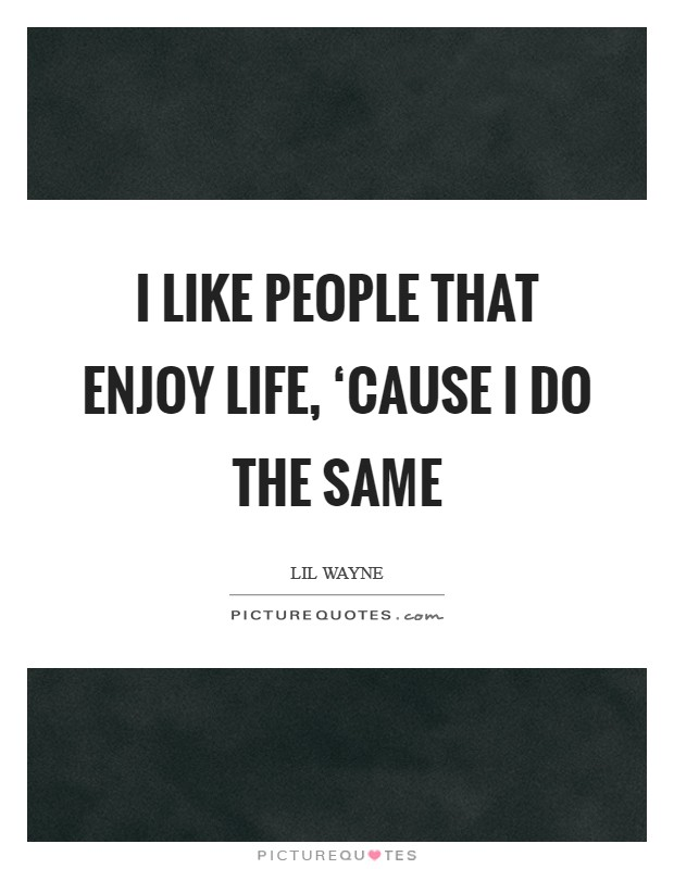 I like people that enjoy life, 'cause I do the same Picture Quote #1