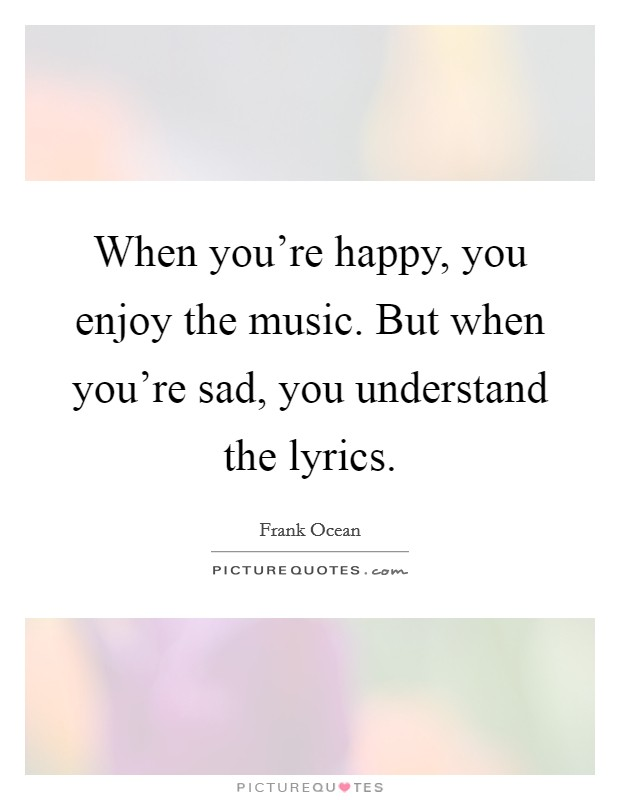 When you're happy, you enjoy the music. But when you're sad, you understand the lyrics Picture Quote #1