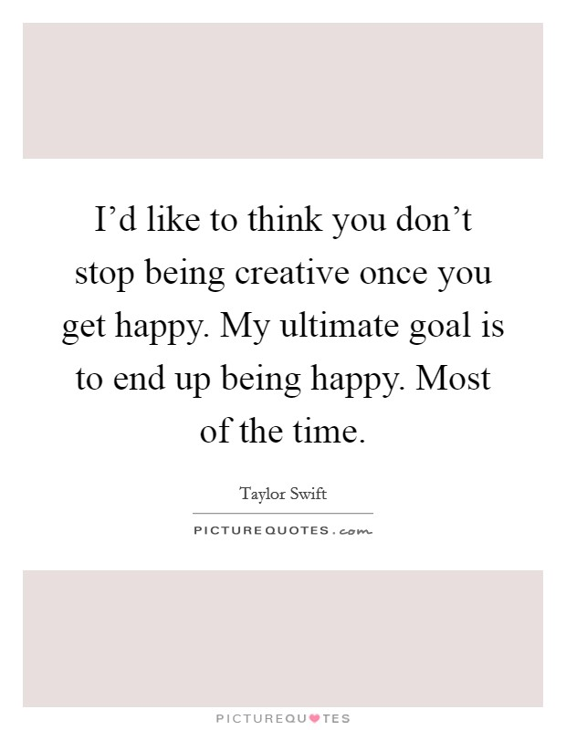 I'd like to think you don't stop being creative once you get happy. My ultimate goal is to end up being happy. Most of the time Picture Quote #1