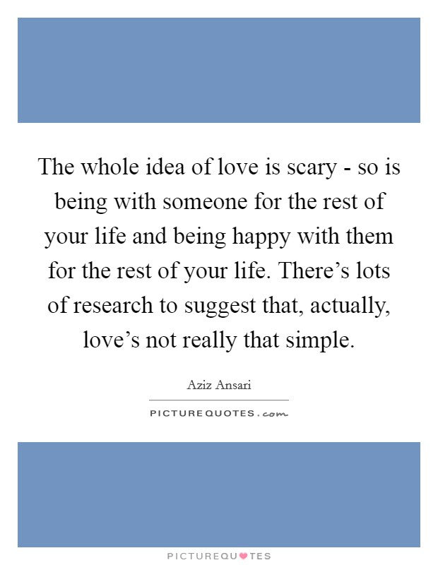 The whole idea of love is scary - so is being with someone for the rest of your life and being happy with them for the rest of your life. There's lots of research to suggest that, actually, love's not really that simple Picture Quote #1