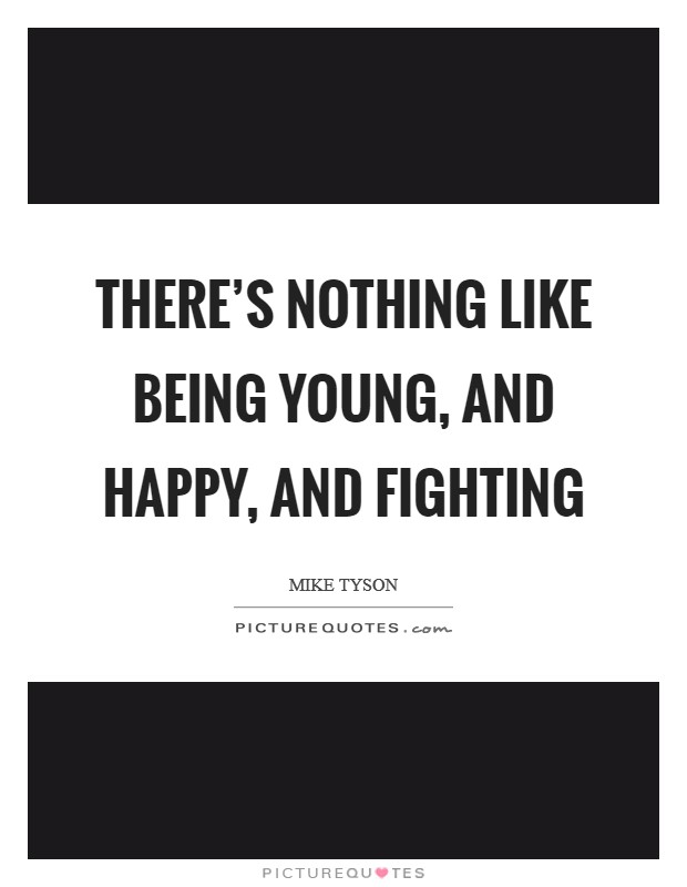 There's nothing like being young, and happy, and fighting Picture Quote #1