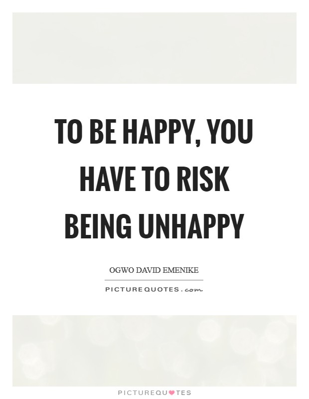 To be happy, you have to risk being unhappy Picture Quote #1