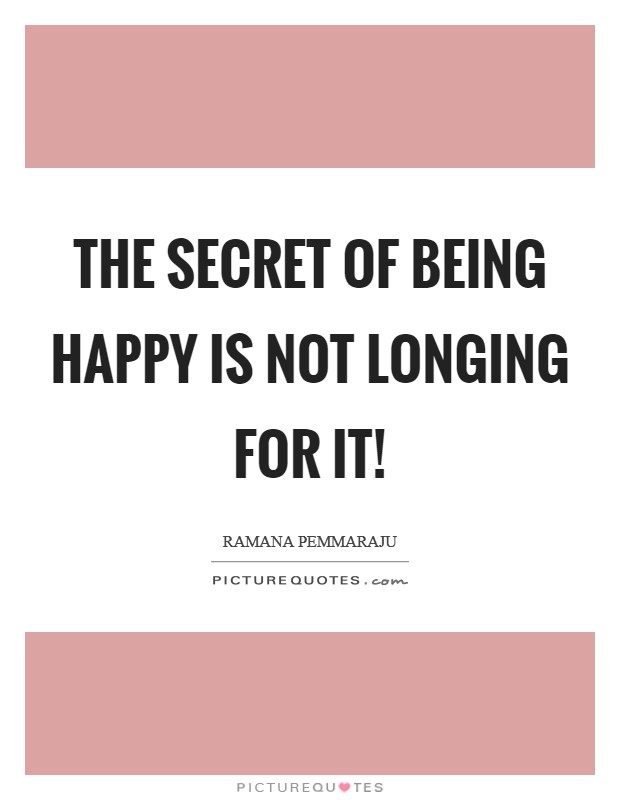 The secret of being happy is not longing for it! Picture Quote #1