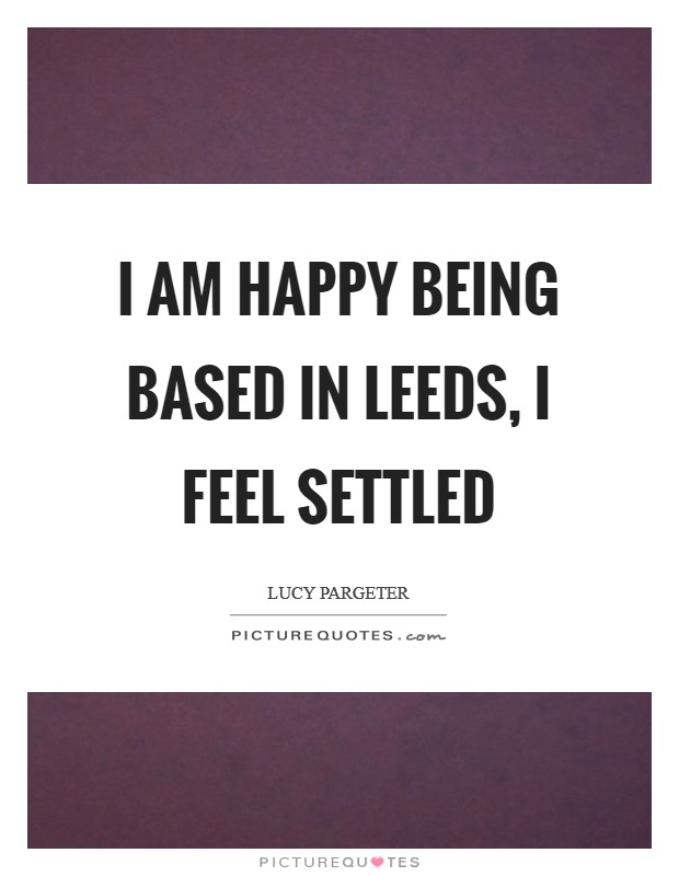 I am happy being based in Leeds, I feel settled Picture Quote #1
