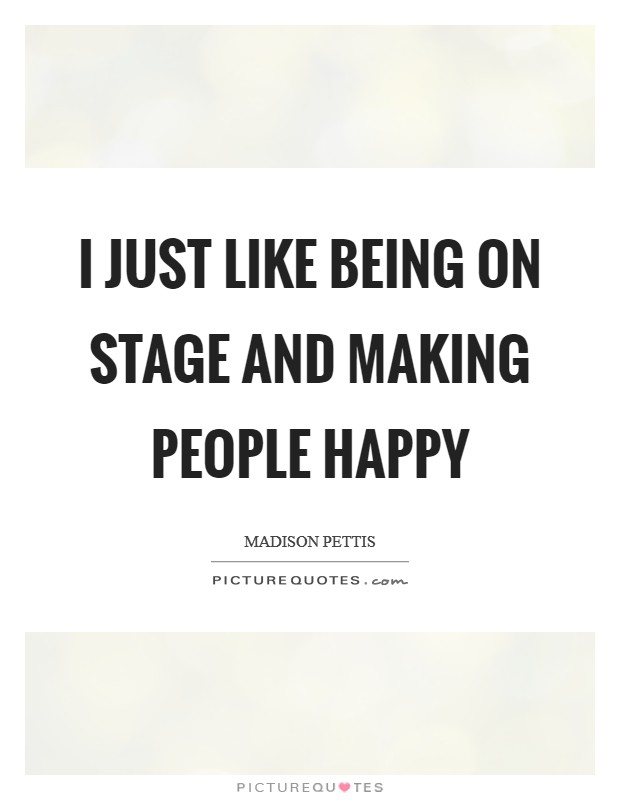 I just like being on stage and making people happy Picture Quote #1