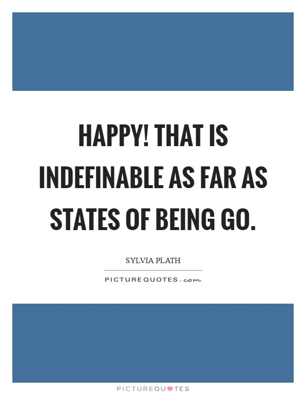 Happy! That is indefinable as far as states of being go Picture Quote #1