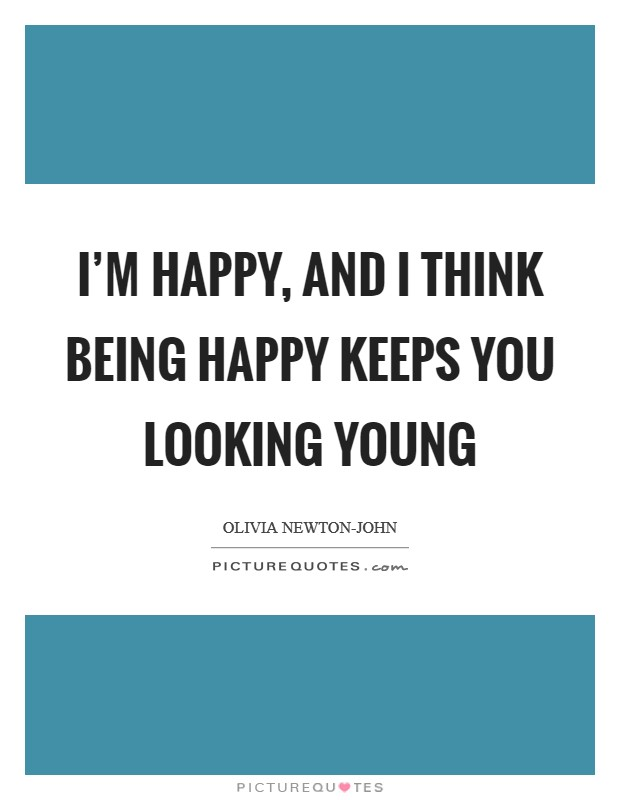 I'm happy, and I think being happy keeps you looking young Picture Quote #1