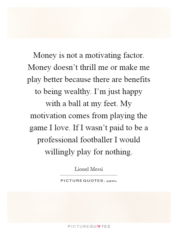 Money is not a motivating factor. Money doesn't thrill me or make me play better because there are benefits to being wealthy. I'm just happy with a ball at my feet. My motivation comes from playing the game I love. If I wasn't paid to be a professional footballer I would willingly play for nothing Picture Quote #1
