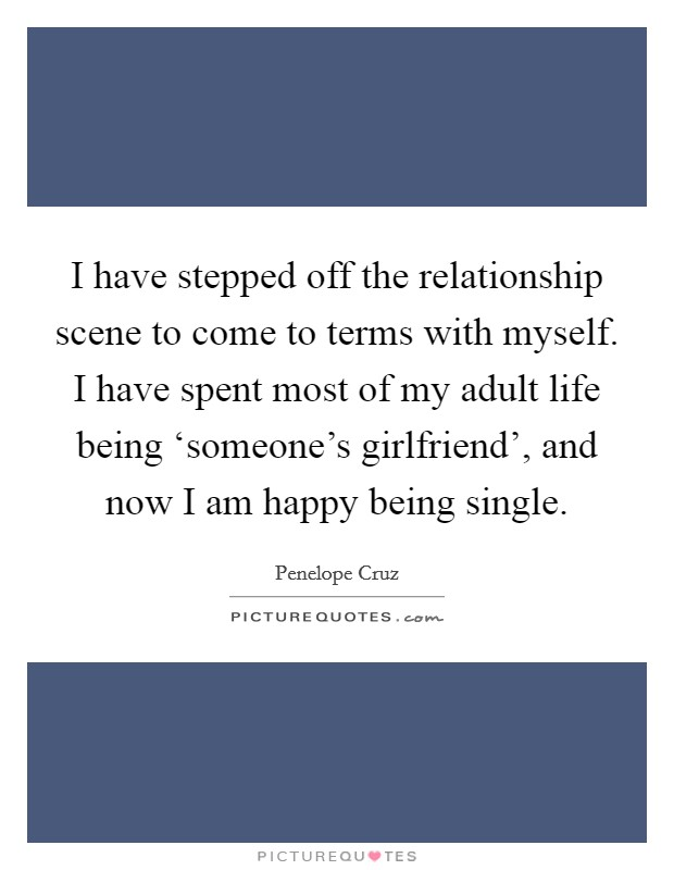 I have stepped off the relationship scene to come to terms with myself. I have spent most of my adult life being 'someone's girlfriend', and now I am happy being single Picture Quote #1