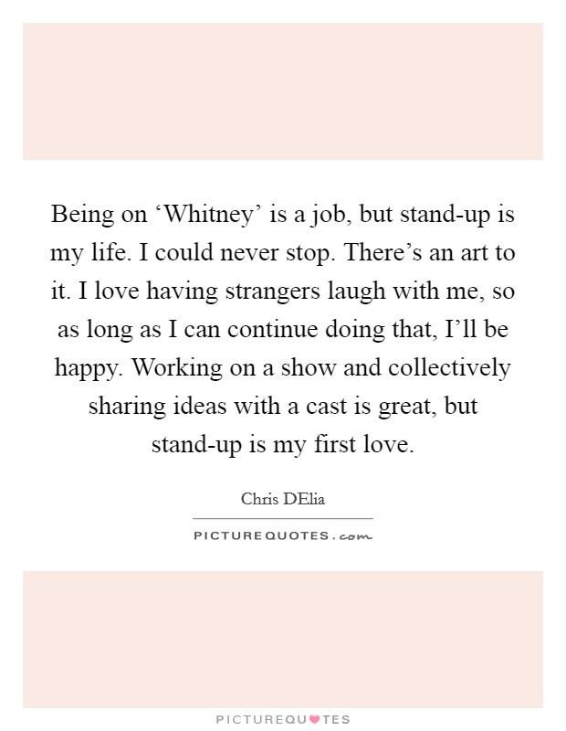 Being on 'Whitney' is a job, but stand-up is my life. I could never stop. There's an art to it. I love having strangers laugh with me, so as long as I can continue doing that, I'll be happy. Working on a show and collectively sharing ideas with a cast is great, but stand-up is my first love Picture Quote #1