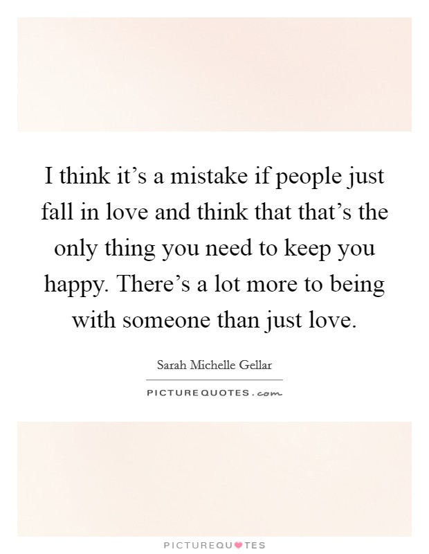 I think it's a mistake if people just fall in love and think that that's the only thing you need to keep you happy. There's a lot more to being with someone than just love Picture Quote #1