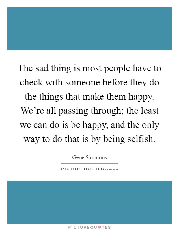The sad thing is most people have to check with someone before they do the things that make them happy. We're all passing through; the least we can do is be happy, and the only way to do that is by being selfish Picture Quote #1