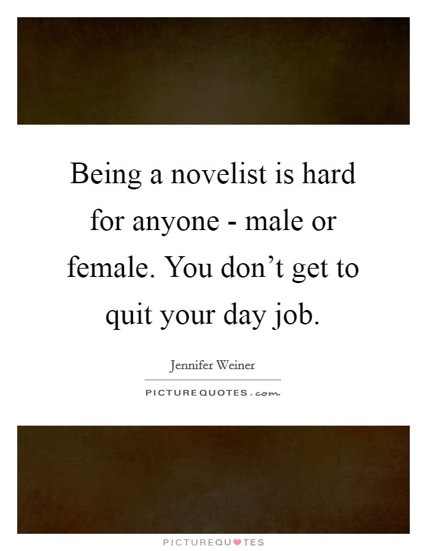 Being a novelist is hard for anyone - male or female. You don't get to quit your day job Picture Quote #1
