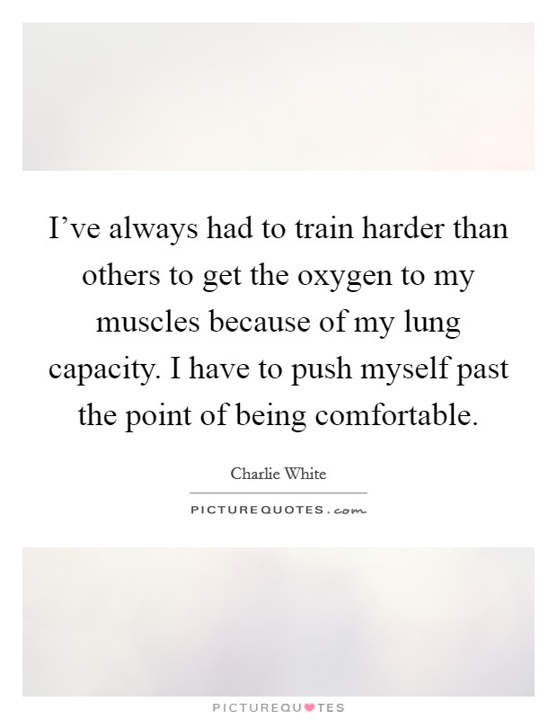 I've always had to train harder than others to get the oxygen to my muscles because of my lung capacity. I have to push myself past the point of being comfortable Picture Quote #1