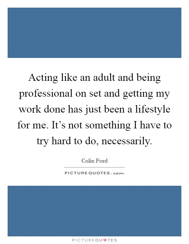 Acting like an adult and being professional on set and getting my work done has just been a lifestyle for me. It's not something I have to try hard to do, necessarily Picture Quote #1