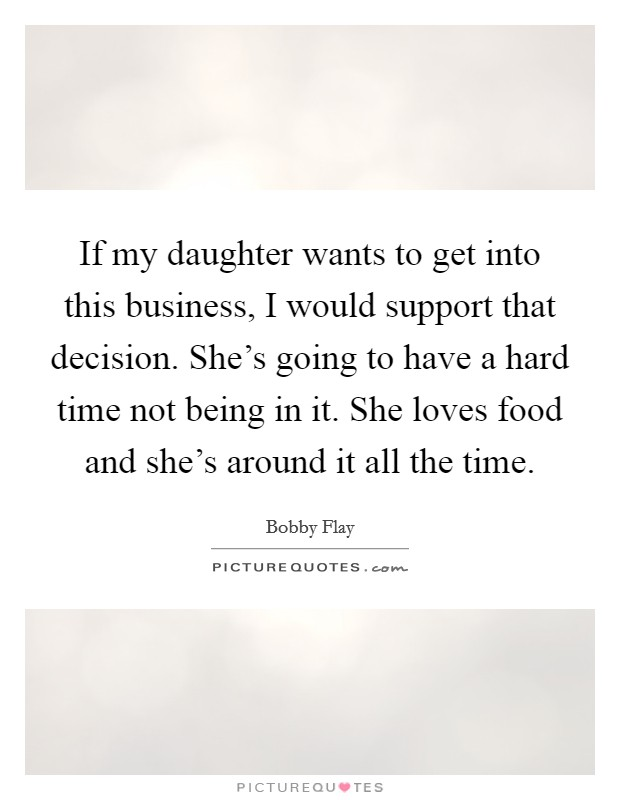 If my daughter wants to get into this business, I would support that decision. She's going to have a hard time not being in it. She loves food and she's around it all the time Picture Quote #1