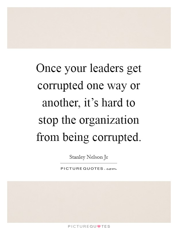 Once your leaders get corrupted one way or another, it's hard to stop the organization from being corrupted Picture Quote #1